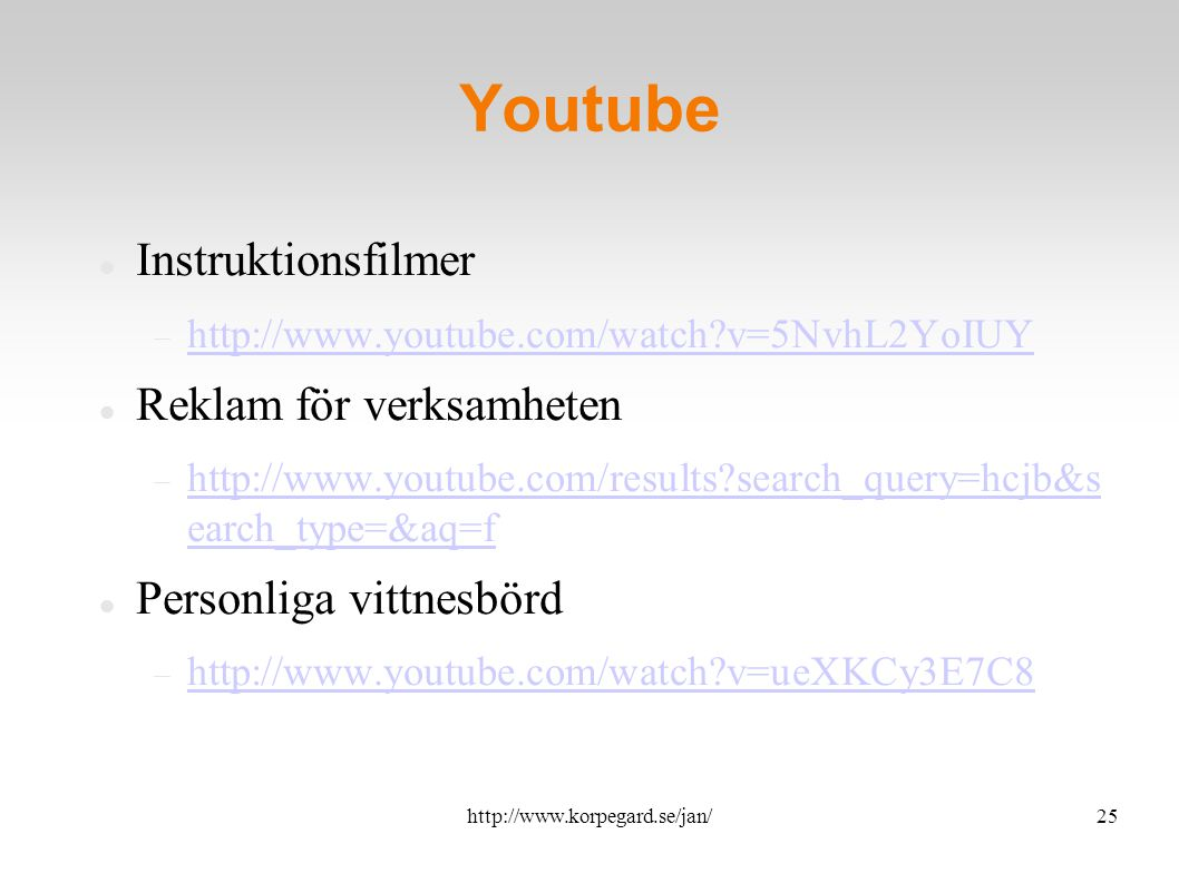 http://www.korpegard.se/jan/25 Youtube Instruktionsfilmer  http://www.youtube.com/watch v=5NvhL2YoIUY http://www.youtube.com/watch v=5NvhL2YoIUY Reklam för verksamheten  http://www.youtube.com/results search_query=hcjb&s earch_type=&aq=f http://www.youtube.com/results search_query=hcjb&s earch_type=&aq=f Personliga vittnesbörd  http://www.youtube.com/watch v=ueXKCy3E7C8 http://www.youtube.com/watch v=ueXKCy3E7C8