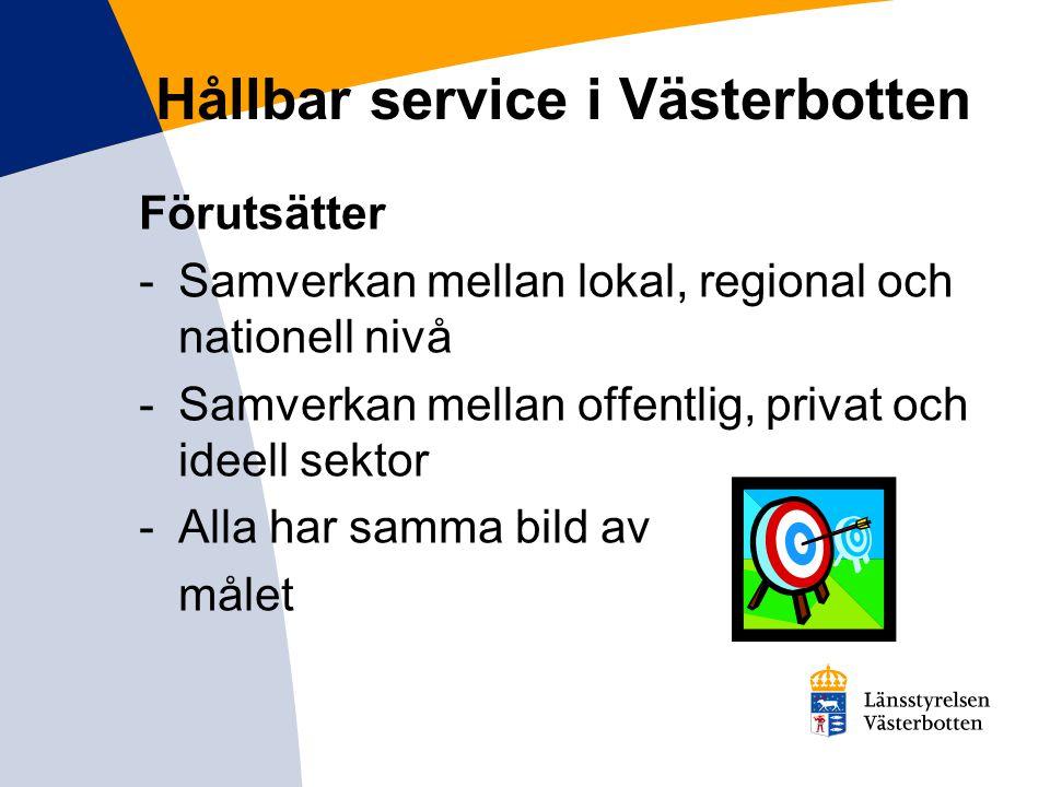 Hållbar service i Västerbotten Förutsätter -Samverkan mellan lokal, regional och nationell nivå -Samverkan mellan offentlig, privat och ideell sektor