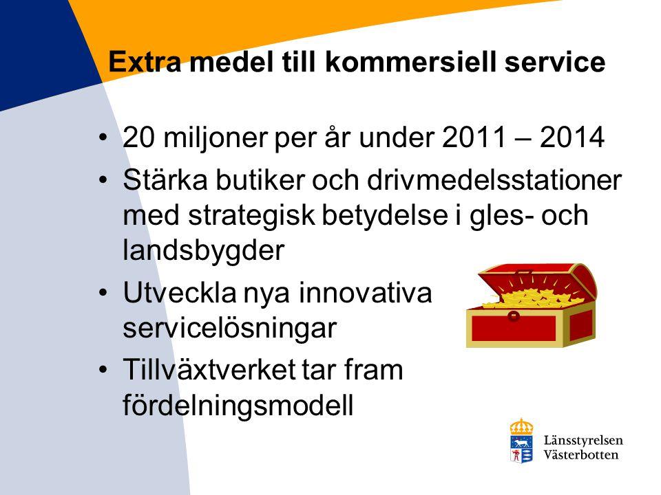 Extra medel till kommersiell service 20 miljoner per år under 2011 – 2014 Stärka butiker och drivmedelsstationer med strategisk betydelse i gles- och