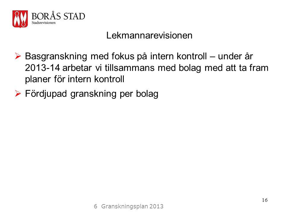 Lekmannarevisionen  Basgranskning med fokus på intern kontroll – under år 2013-14 arbetar vi tillsammans med bolag med att ta fram planer för intern kontroll  Fördjupad granskning per bolag 16 6 Granskningsplan 2013
