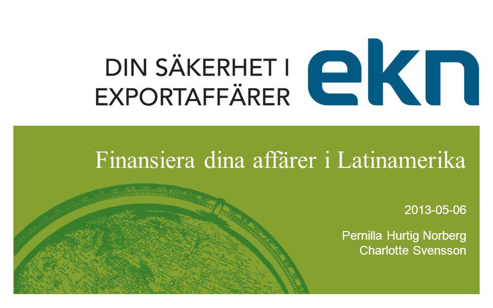 Pernilla Hurtig Norberg Charlotte Svensson 2013-05-06 Finansiera dina affärer i Latinamerika