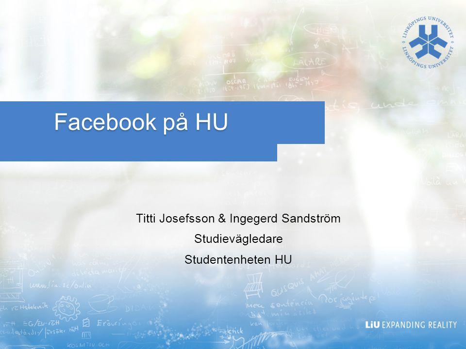 Facebook på HU Titti Josefsson & Ingegerd Sandström Studievägledare Studentenheten HU