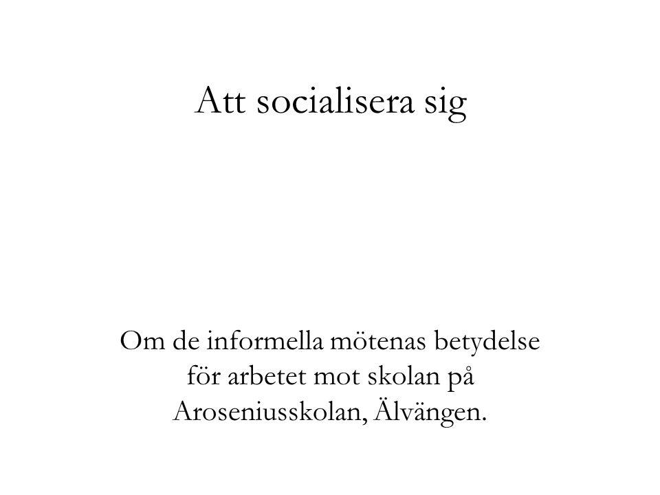 Att socialisera sig Om de informella mötenas betydelse för arbetet mot skolan på Aroseniusskolan, Älvängen.