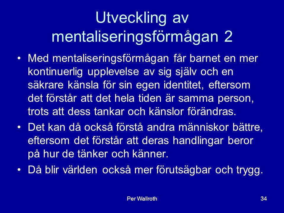 Per Wallroth34 Utveckling av mentaliseringsförmågan 2 Med mentaliseringsförmågan får barnet en mer kontinuerlig upplevelse av sig själv och en säkrare känsla för sin egen identitet, eftersom det förstår att det hela tiden är samma person, trots att dess tankar och känslor förändras.