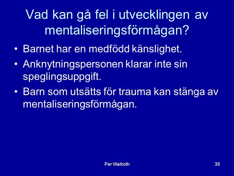 Per Wallroth35 Vad kan gå fel i utvecklingen av mentaliseringsförmågan? Barnet har en medfödd känslighet. Anknytningspersonen klarar inte sin spegling