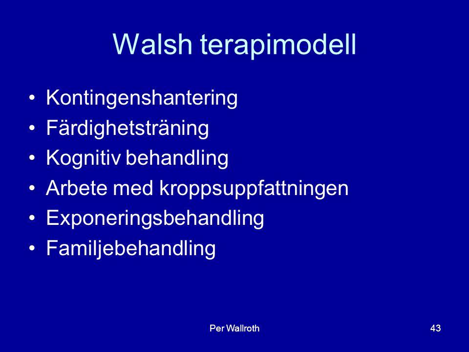 Per Wallroth43 Walsh terapimodell Kontingenshantering Färdighetsträning Kognitiv behandling Arbete med kroppsuppfattningen Exponeringsbehandling Familjebehandling