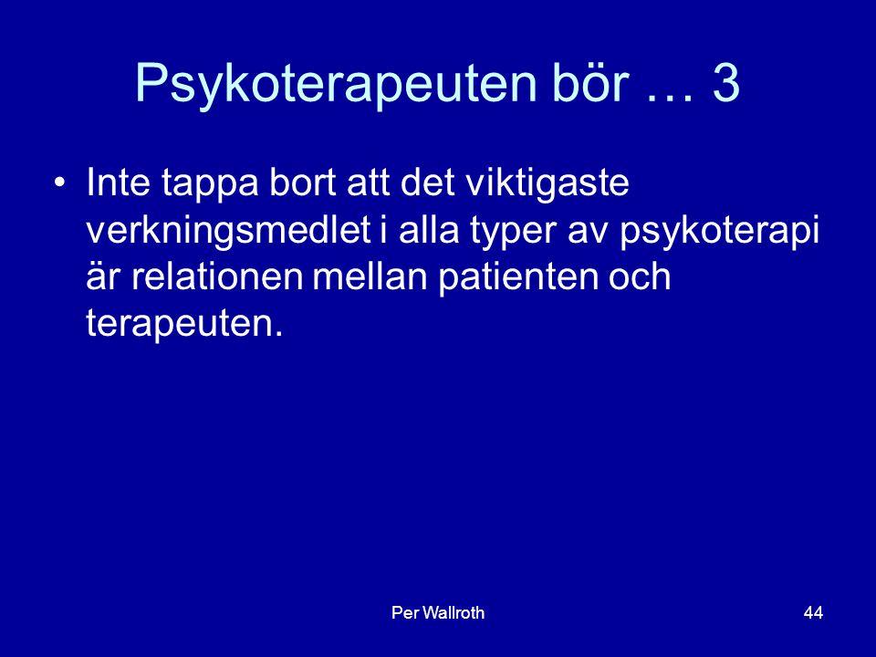 Per Wallroth44 Psykoterapeuten bör … 3 Inte tappa bort att det viktigaste verkningsmedlet i alla typer av psykoterapi är relationen mellan patienten och terapeuten.