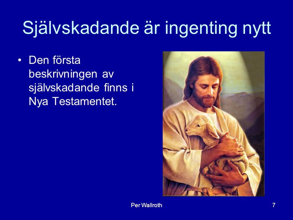 Per Wallroth7 Självskadande är ingenting nytt Den första beskrivningen av självskadande finns i Nya Testamentet.
