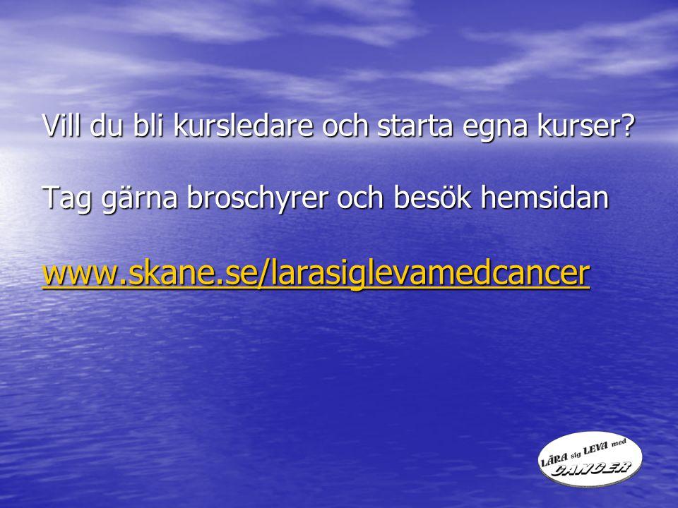 Vill du bli kursledare och starta egna kurser? Tag gärna broschyrer och besök hemsidan www.skane.se/larasiglevamedcancer Vill du bli kursledare och st