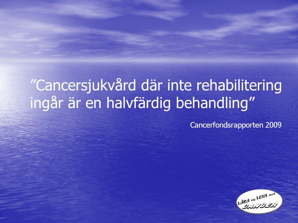 """""""Cancersjukvård där inte rehabilitering ingår är en halvfärdig behandling"""" Cancerfondsrapporten 2009"""