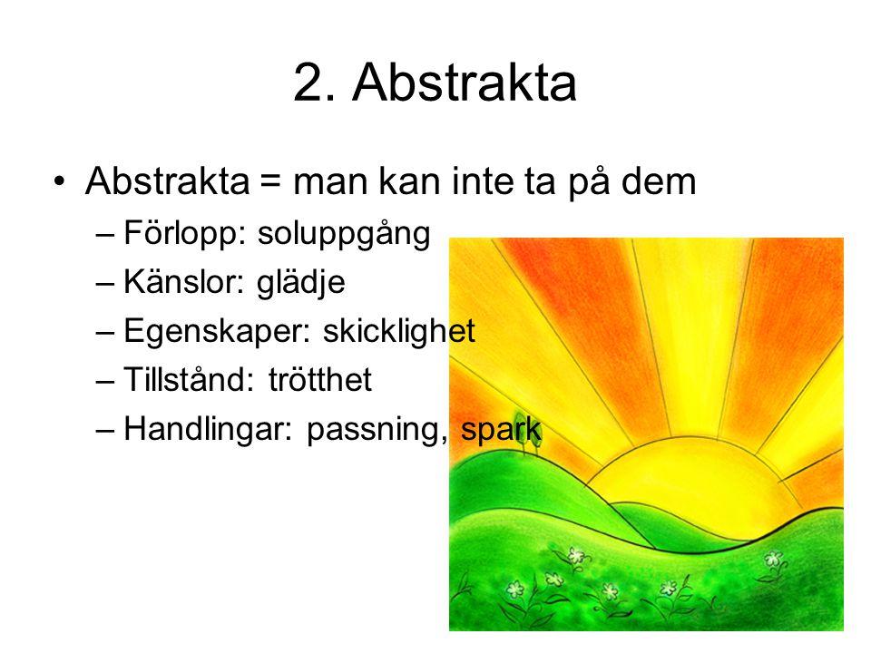 2. Abstrakta Abstrakta = man kan inte ta på dem –F–Förlopp: soluppgång –K–Känslor: glädje –E–Egenskaper: skicklighet –T–Tillstånd: trötthet –H–Handlin