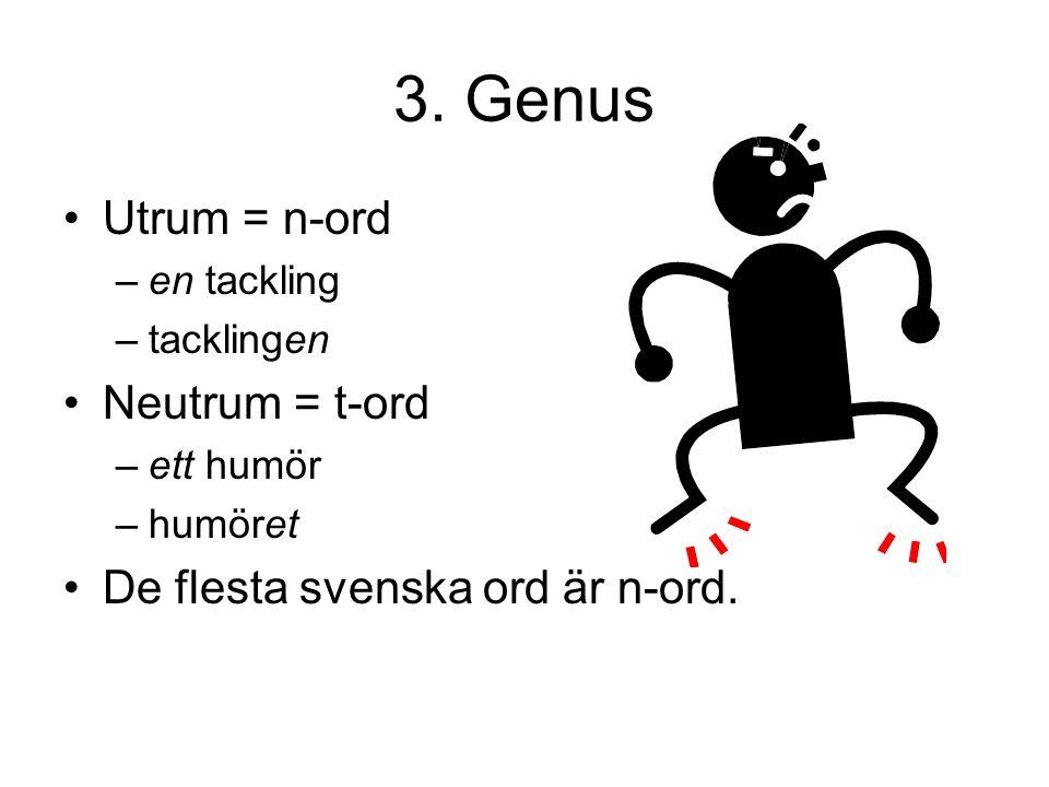 3. Genus Utrum = n-ord –e–en tackling –t–tacklingen Neutrum = t-ord –e–ett humör –h–humöret De flesta svenska ord är n-ord.