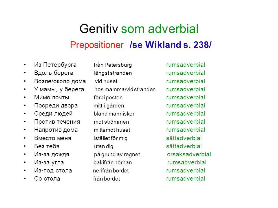 Genitiv som adverbial Prepositioner /se Wikland s. 238/ Из Петербурга från Petersburg rumsadverbial Вдоль берега längst stranden rumsadverbial Возле/о