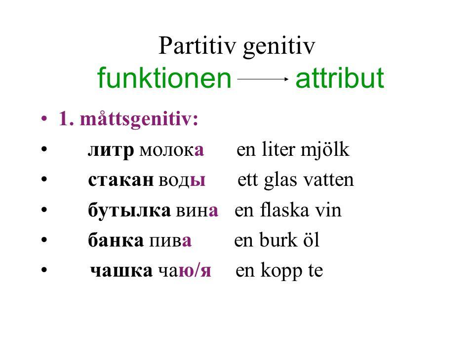 Partitiv genitiv funktionen attribut 1. måttsgenitiv: литр молока en liter mjölk стакан воды ett glas vatten бутылка вина en flaska vin банка пива en
