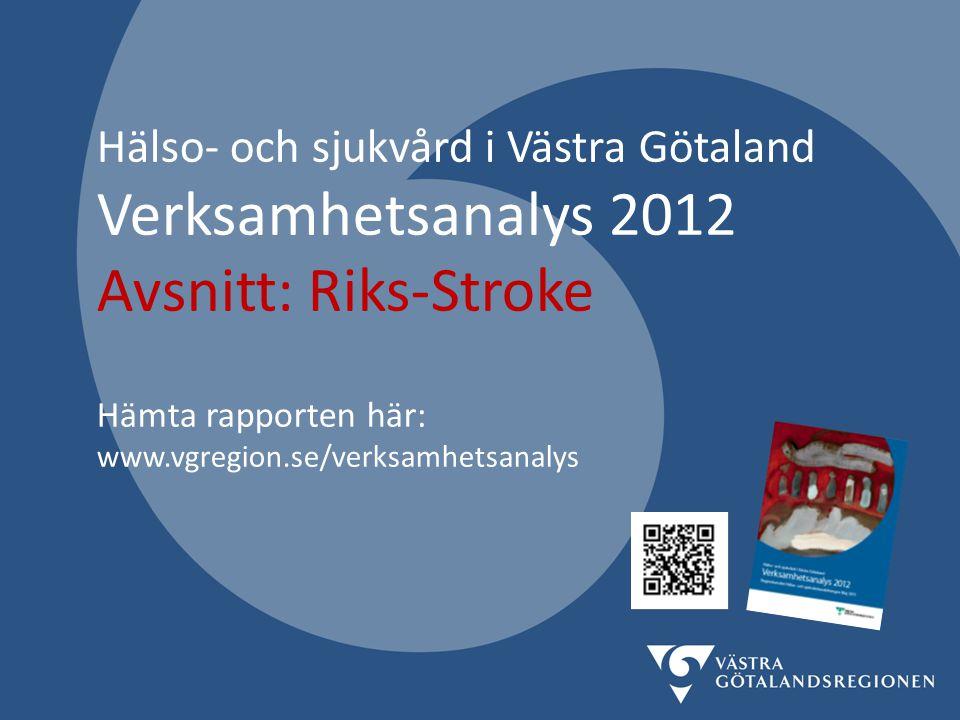 Hälso- och sjukvård i Västra Götaland Verksamhetsanalys 2012 Avsnitt: Riks-Stroke Hämta rapporten här: www.vgregion.se/verksamhetsanalys