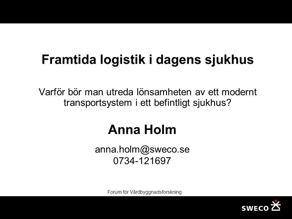Forum för Vårdbyggnadsforskning Framtida logistik i dagens sjukhus Varför bör man utreda lönsamheten av ett modernt transportsystem i ett befintligt sjukhus.