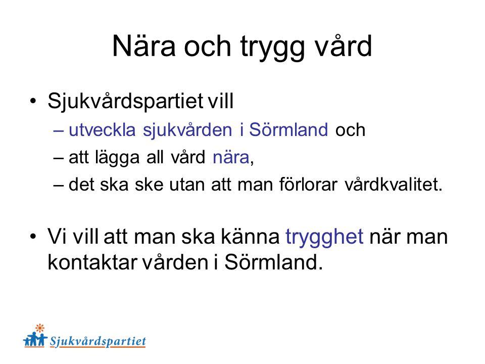 Nära och trygg vård Sjukvårdspartiet vill –utveckla sjukvården i Sörmland och –att lägga all vård nära, –det ska ske utan att man förlorar vårdkvalite