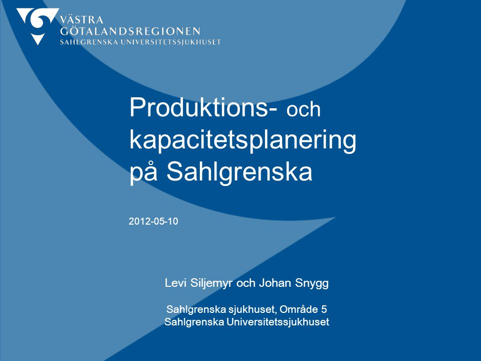 Produktions- och kapacitetsplanering på Sahlgrenska 2012-05-10 Levi Siljemyr och Johan Snygg Sahlgrenska sjukhuset, Område 5 Sahlgrenska Universitetssjukhuset