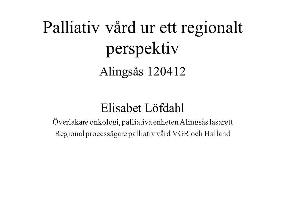 Palliativ vård ur ett regionalt perspektiv Alingsås 120412 Elisabet Löfdahl Överläkare onkologi, palliativa enheten Alingsås lasarett Regional processägare palliativ vård VGR och Halland