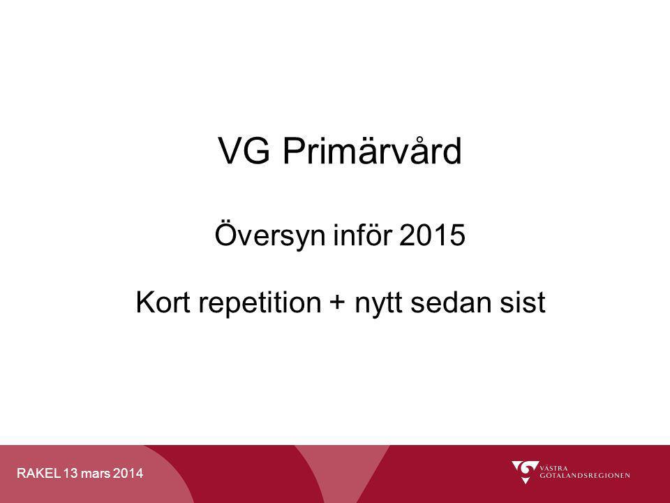 RAKEL 13 mars 2014 VG Primärvård Översyn inför 2015 Kort repetition + nytt sedan sist