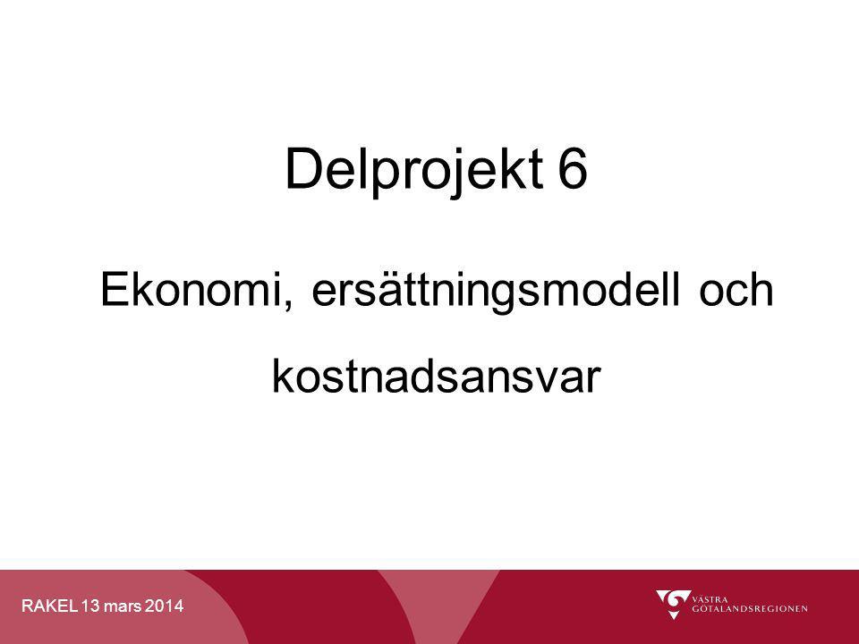 RAKEL 13 mars 2014 Delprojekt 6 Ekonomi, ersättningsmodell och kostnadsansvar