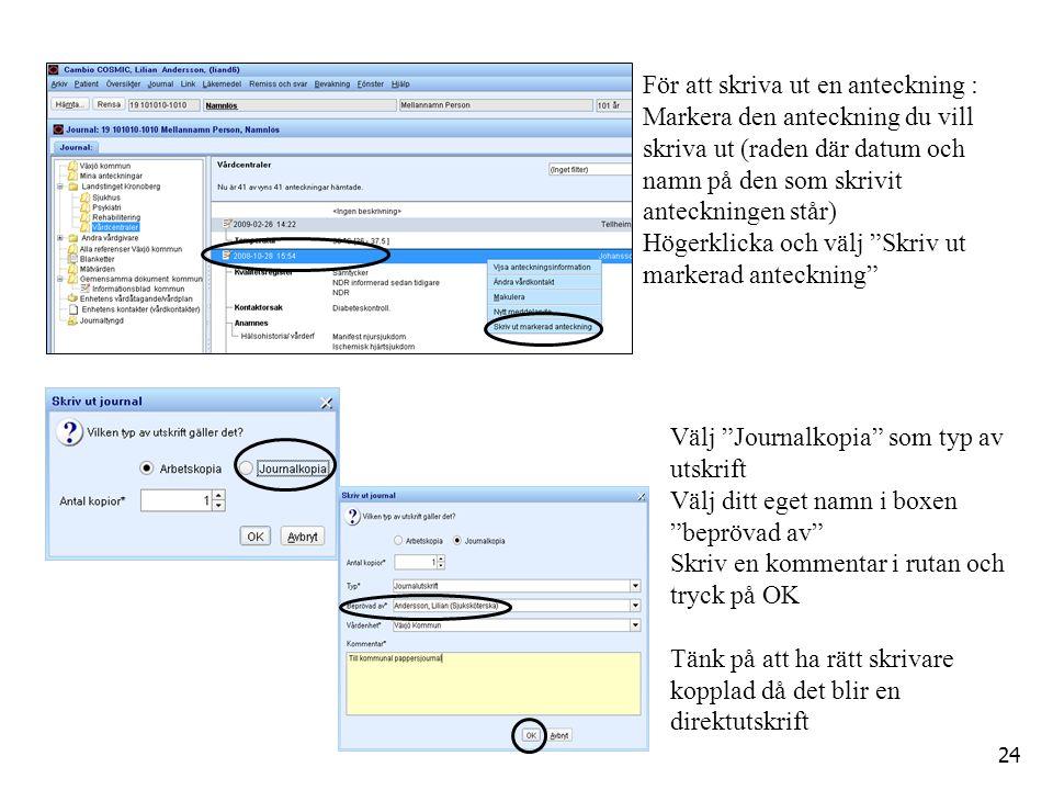 Välj Journalkopia som typ av utskrift Välj ditt eget namn i boxen beprövad av Skriv en kommentar i rutan och tryck på OK Tänk på att ha rätt skrivare kopplad då det blir en direktutskrift För att skriva ut en anteckning : Markera den anteckning du vill skriva ut (raden där datum och namn på den som skrivit anteckningen står) Högerklicka och välj Skriv ut markerad anteckning 24