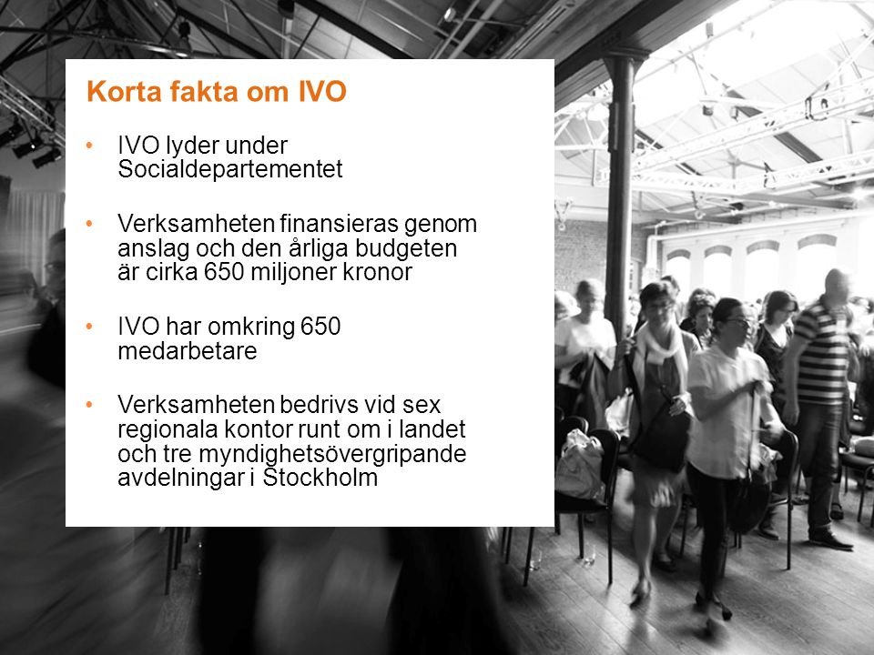 Korta fakta om IVO IVO lyder under Socialdepartementet Verksamheten finansieras genom anslag och den årliga budgeten är cirka 650 miljoner kronor IVO