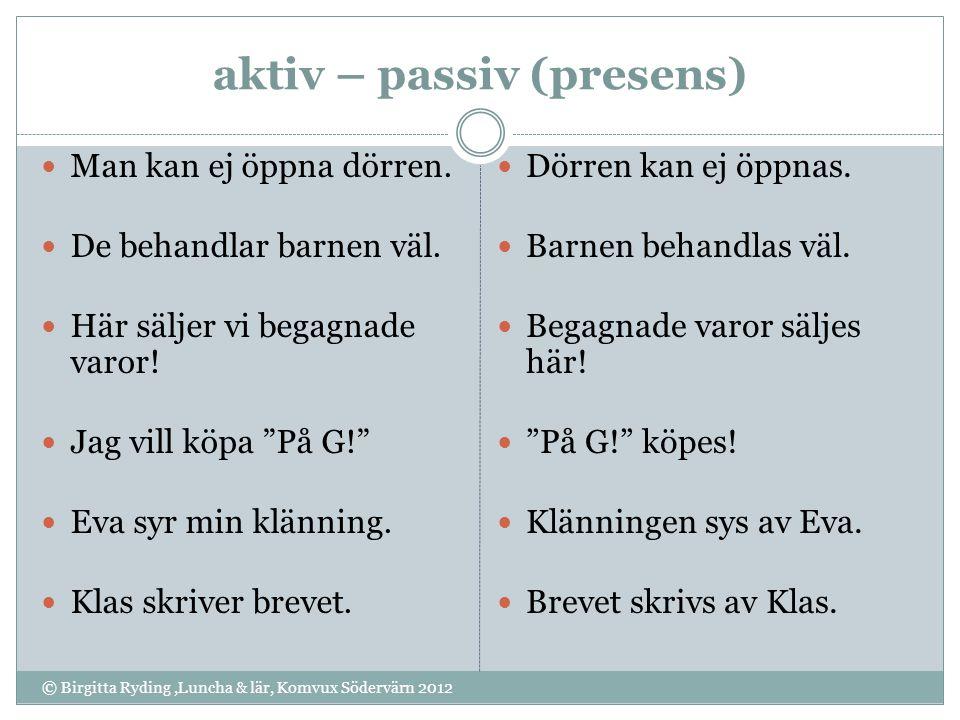 aktiv – passiv (presens) © Birgitta Ryding,Luncha & lär, Komvux Södervärn 2012 Man kan ej öppna dörren. De behandlar barnen väl. Här säljer vi begagna