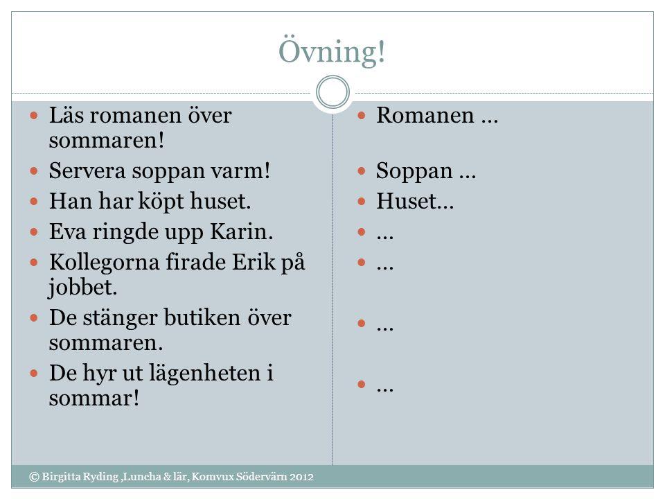 Övning! © Birgitta Ryding,Luncha & lär, Komvux Södervärn 2012 Läs romanen över sommaren! Servera soppan varm! Han har köpt huset. Eva ringde upp Karin