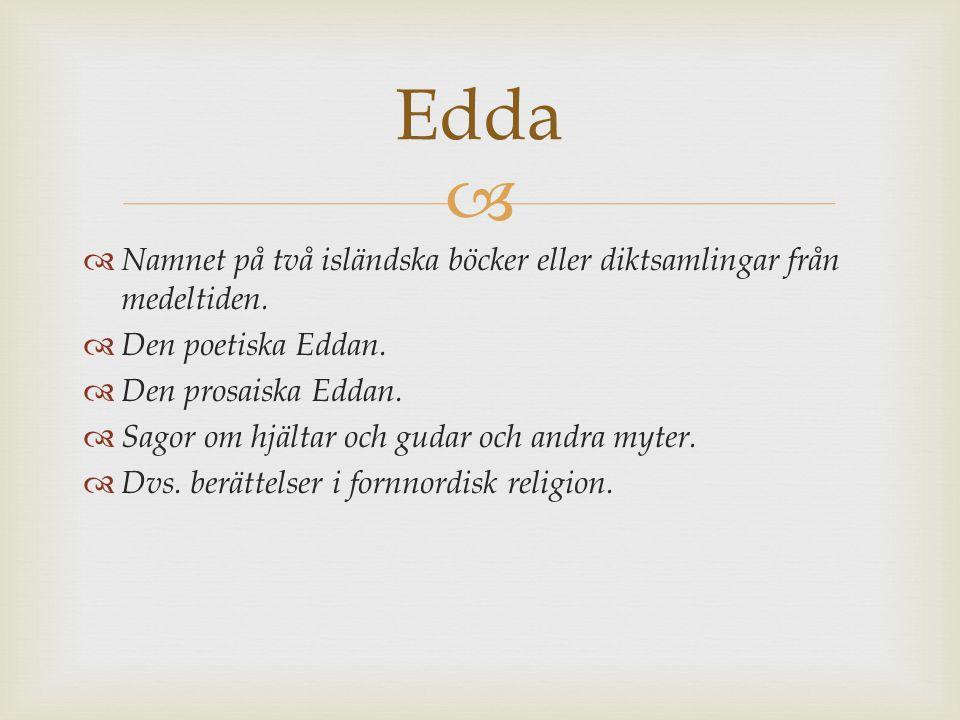   Namnet på två isländska böcker eller diktsamlingar från medeltiden.  Den poetiska Eddan.  Den prosaiska Eddan.  Sagor om hjältar och gudar och