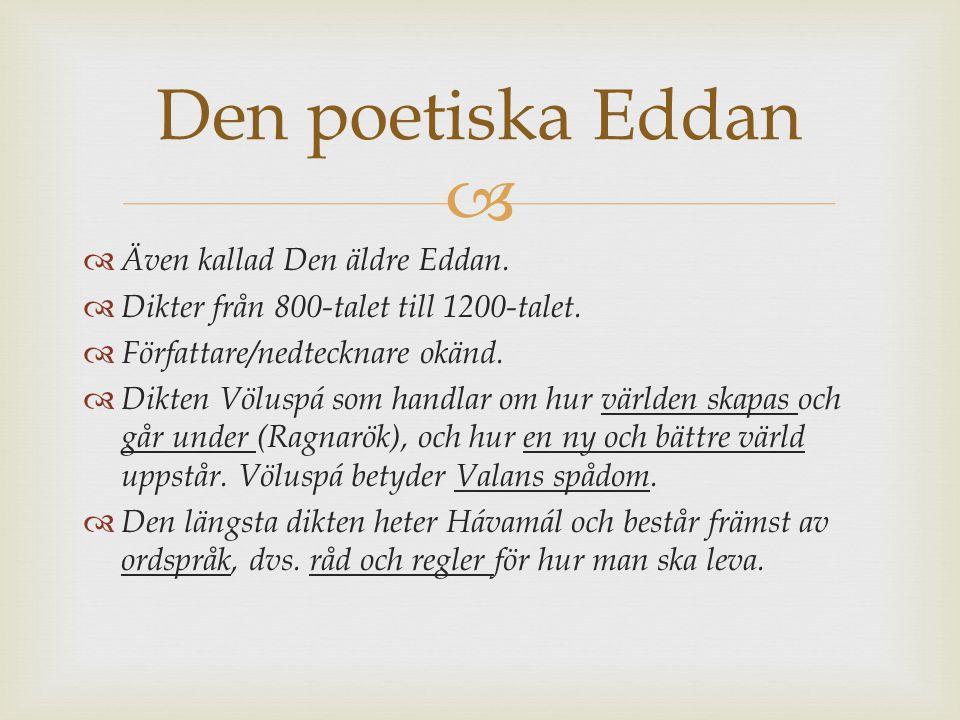   Även kallad Den äldre Eddan.  Dikter från 800-talet till 1200-talet.  Författare/nedtecknare okänd.  Dikten Völuspá som handlar om hur världen