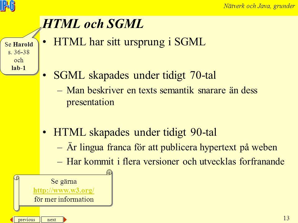 previous next 13 Nätverk och Java, grunder HTML och SGML HTML har sitt ursprung i SGML SGML skapades under tidigt 70-tal –Man beskriver en texts seman