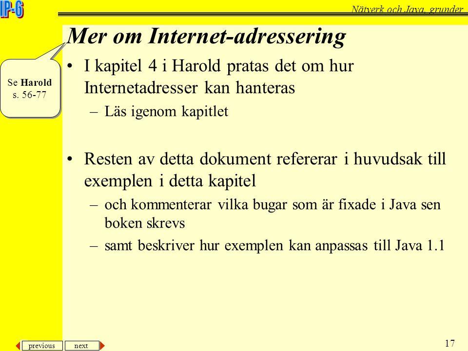 previous next 17 Nätverk och Java, grunder Mer om Internet-adressering I kapitel 4 i Harold pratas det om hur Internetadresser kan hanteras –Läs igeno