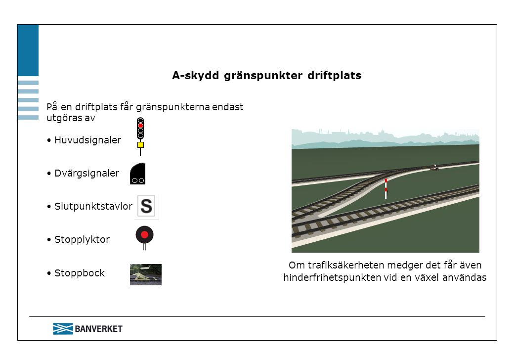 A-skydd gränspunkter driftplats På en driftplats får gränspunkterna endast utgöras av Huvudsignaler Dvärgsignaler Slutpunktstavlor Stopplyktor Stoppbo