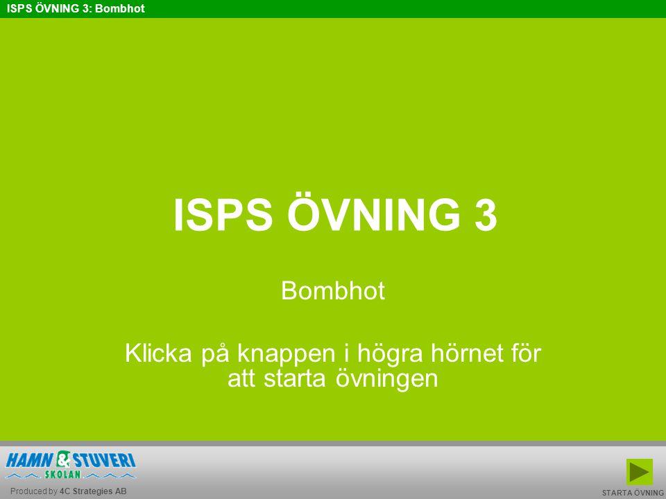 Produced by 4C Strategies AB ISPS ÖVNING 3: Bombhot BAKÅT FRAMÅT TILL START AVSLUTA ÖVNINGEN ÄR SLUTFÖRD Glöm inte att lämna in svarsformuläret med dina svar till din PFSO.