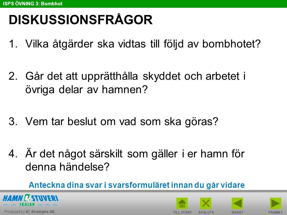 Produced by 4C Strategies AB ISPS ÖVNING 3: Bombhot TILL STARTBAKÅT FRAMÅTAVSLUTA DISKUSSIONSFRÅGOR 1.Vilka åtgärder ska vidtas till följd av bombhotet.