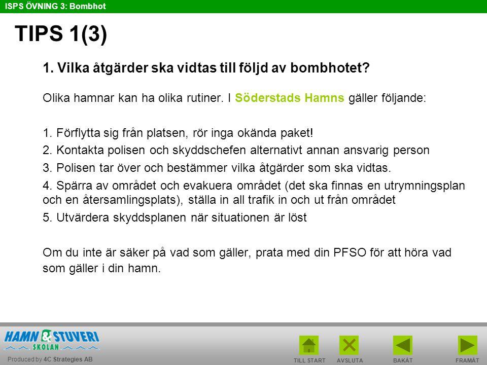 Produced by 4C Strategies AB ISPS ÖVNING 3: Bombhot TILL STARTBAKÅT FRAMÅTAVSLUTA TIPS 1(3) 1. Vilka åtgärder ska vidtas till följd av bombhotet? Olik