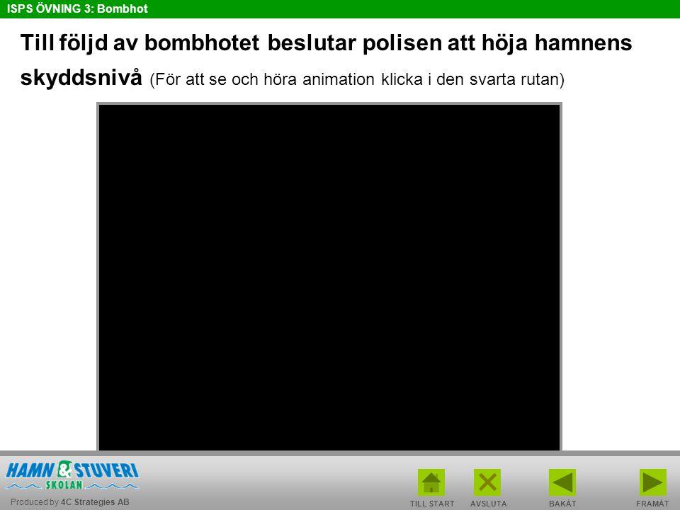 Produced by 4C Strategies AB ISPS ÖVNING 3: Bombhot TILL STARTBAKÅT FRAMÅTAVSLUTA Till följd av bombhotet beslutar polisen att höja hamnens skyddsnivå (För att se och höra animation klicka i den svarta rutan) Bild: CMP Copenhagen Malmö Port AB