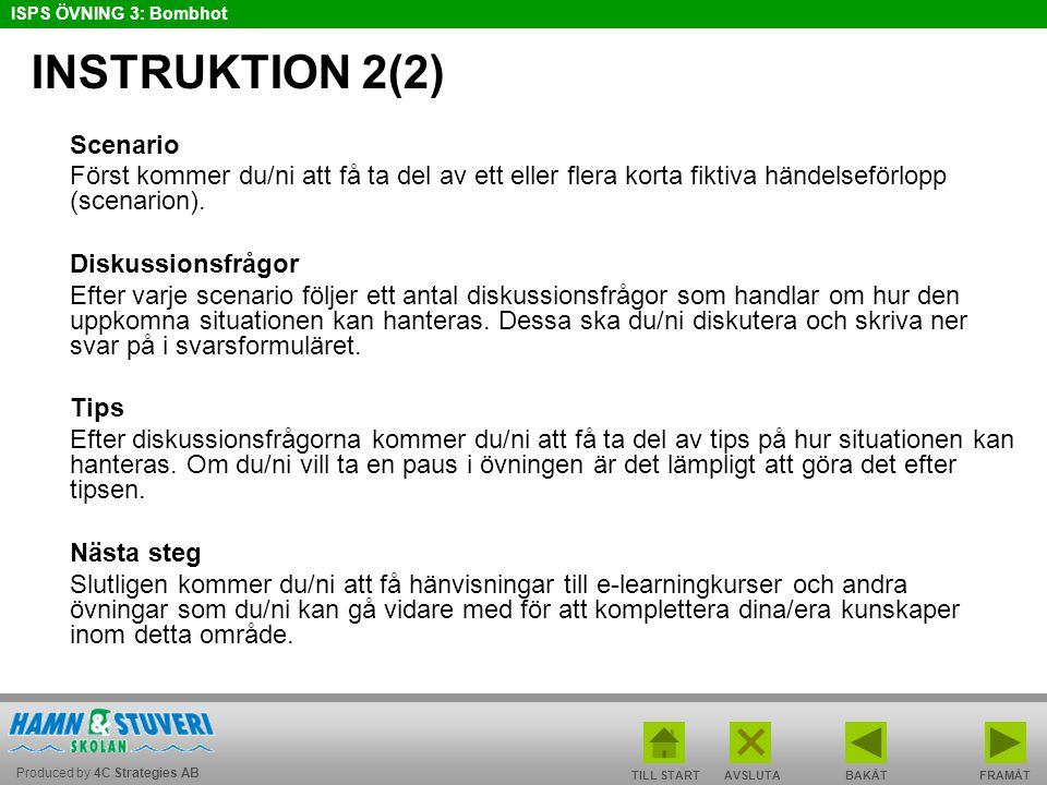 Produced by 4C Strategies AB ISPS ÖVNING 3: Bombhot TILL STARTBAKÅT FRAMÅTAVSLUTA INSTRUKTION 2(2) Scenario Först kommer du/ni att få ta del av ett eller flera korta fiktiva händelseförlopp (scenarion).