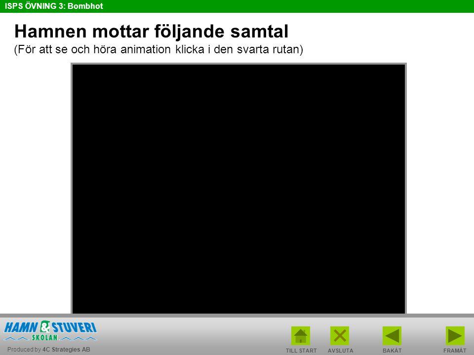 Produced by 4C Strategies AB ISPS ÖVNING 3: Bombhot TILL STARTBAKÅT FRAMÅTAVSLUTA Hamnen mottar följande samtal (För att se och höra animation klicka