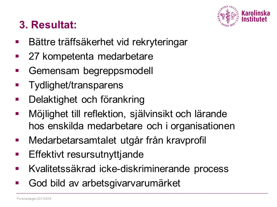 3. Resultat:  Bättre träffsäkerhet vid rekryteringar  27 kompetenta medarbetare  Gemensam begreppsmodell  Tydlighet/transparens  Delaktighet och