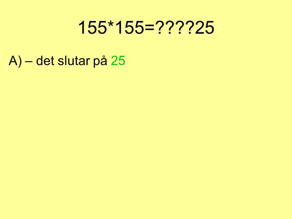 Vi testar med 155*155 och ser hur det blir Här kan vi känna igen oss lite sedan förra knepet. - Talen är lika och slutar på 5 – svaret slutar på 25 De