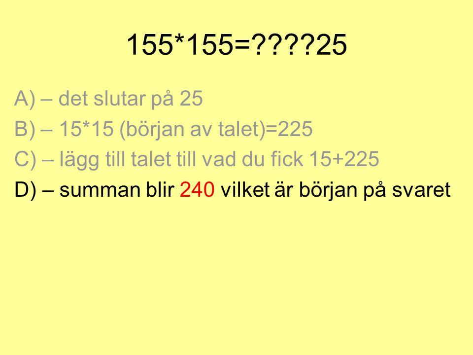 155*155=????25 A) – det slutar på 25 B) – 15*15 (början av talet)=225 C) – lägg till talet till vad du fick 15+225