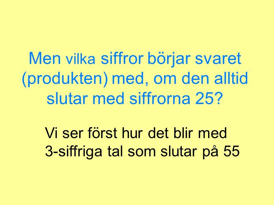Svaret = produkten av talen kommer alltid att sluta med siffrorna 25 ( 15*15=225, 155*155=24025 )