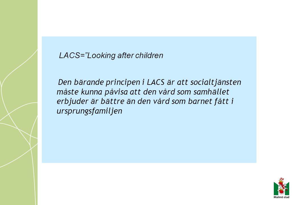 LACS= Looking after children Den b ä rande principen i LACS ä r att socialtj ä nsten m å ste kunna p å visa att den v å rd som samh ä llet erbjuder ä r b ä ttre ä n den v å rd som barnet f å tt i ursprungsfamiljen
