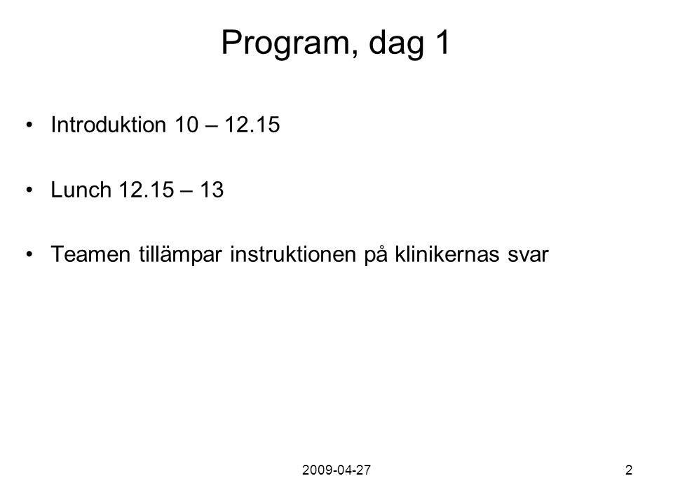 2009-04-272 Program, dag 1 Introduktion 10 – 12.15 Lunch 12.15 – 13 Teamen tillämpar instruktionen på klinikernas svar