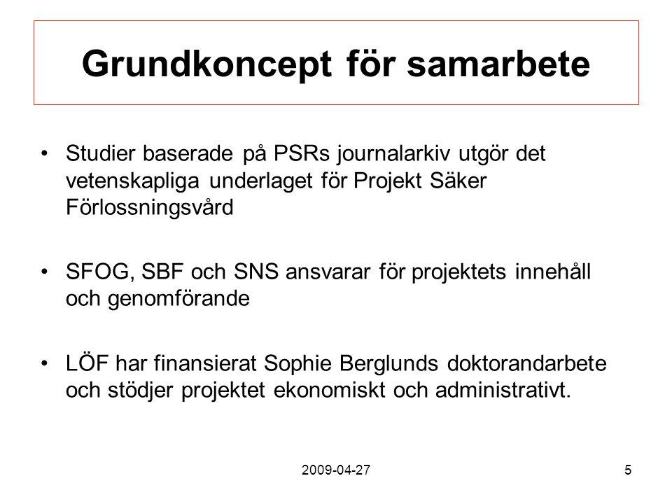 2009-04-275 Grundkoncept för samarbete Studier baserade på PSRs journalarkiv utgör det vetenskapliga underlaget för Projekt Säker Förlossningsvård SFOG, SBF och SNS ansvarar för projektets innehåll och genomförande LÖF har finansierat Sophie Berglunds doktorandarbete och stödjer projektet ekonomiskt och administrativt.