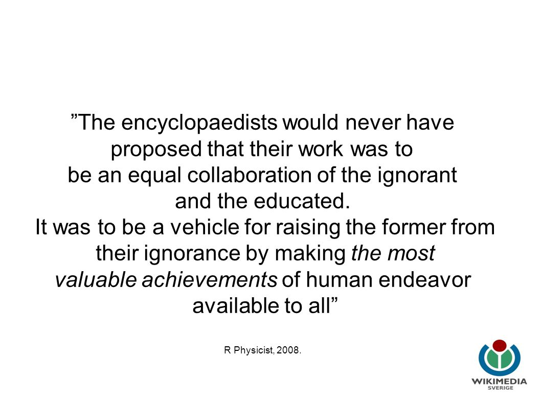 Wikipedia i utbildning The encyclopaedists would never have proposed that their work was to be an equal collaboration of the ignorant and the educated.