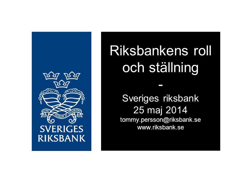 Riksbankens roll och ställning - Sveriges riksbank 25 maj 2014 tommy.persson@riksbank.se www.riksbank.se