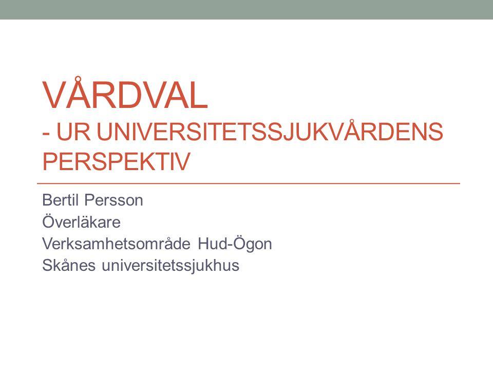 VÅRDVAL - UR UNIVERSITETSSJUKVÅRDENS PERSPEKTIV Bertil Persson Överläkare Verksamhetsområde Hud-Ögon Skånes universitetssjukhus